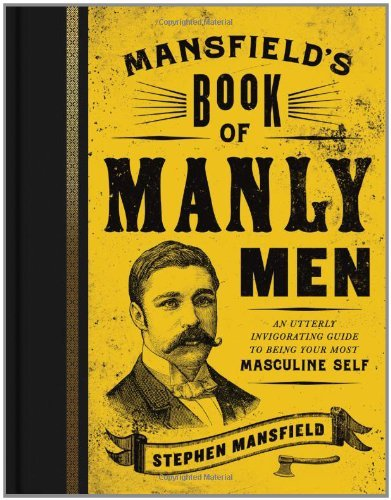 Stephen Mansfield Mansfield's Book Of Manly Men An Utterly Invigorating Guide To Being Your Most