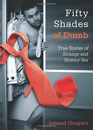 Leland Gregory Fifty Shades Of Dumb True Stories Of Strange And Screwy Sex