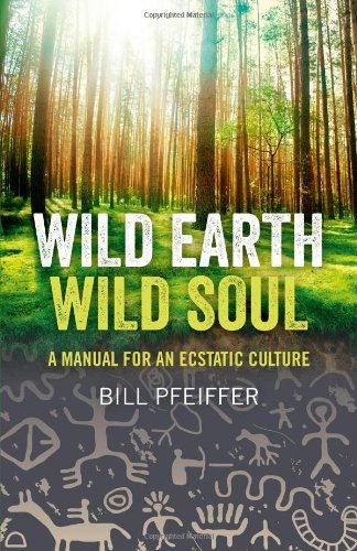Bill Pfeiffer Wild Earth Wild Soul A Manual For An Ecstatic Culture