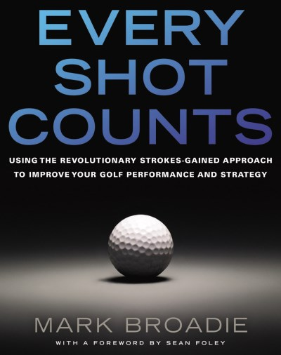 Mark Broadie Every Shot Counts Using The Revolutionary Strokes Gained Approach T