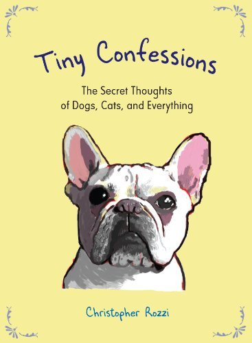 Christopher Rozzi Tiny Confessions The Secret Thoughts Of Dogs Cats And Everything