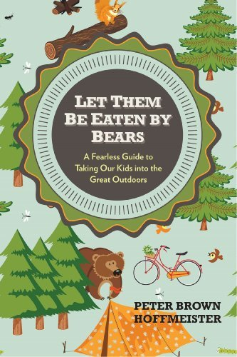Peter Brown Hoffmeister Let Them Be Eaten By Bears A Fearless Guide To Taking Our Kids Into The Grea