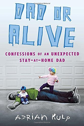Adrian Kulp Dad Or Alive Confessions Of An Unexpected Stay At Home Dad