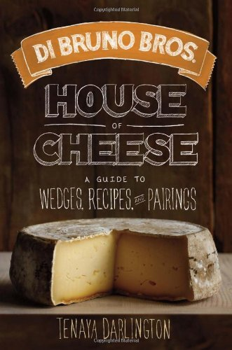 Tenaya Darlington Di Bruno Bros. House Of Cheese A Guide To Wedges Recipes And Pairings