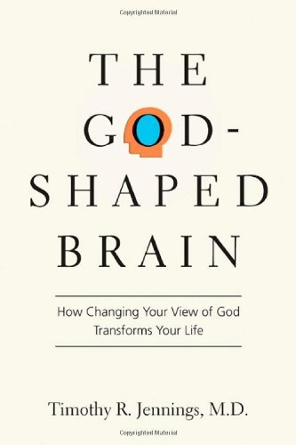 Timothy R. Jennings The God Shaped Brain How Changing Your View Of God Transforms Your Lif