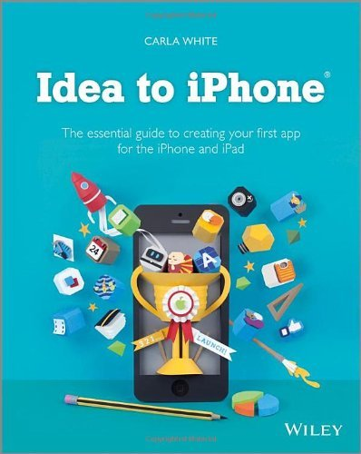 Carla White Idea To Iphone The Essential Guide To Creating Your First App Fo