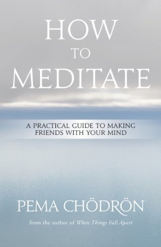 Pema Chodron How To Meditate A Practical Guide To Making Friends With Your Min