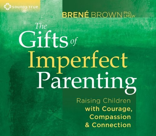 Brene Brown The Gifts Of Imperfect Parenting Raising Children With Courage Compassion And Co