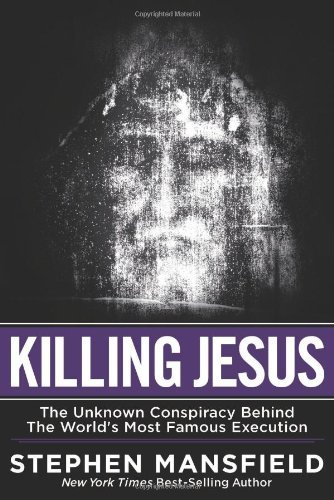 Stephen Mansfield Killing Jesus The Unknown Conspiracy Behind The World's Most Fa