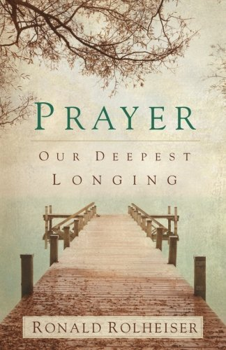 Ronald Rolheiser Prayer Our Deepest Longing