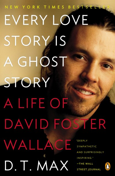 D. T. Max Every Love Story Is A Ghost Story A Life Of David Foster Wallace