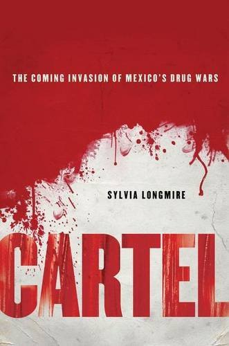 Sylvia Longmire Cartel The Coming Invasion Of Mexico's Drug Wars
