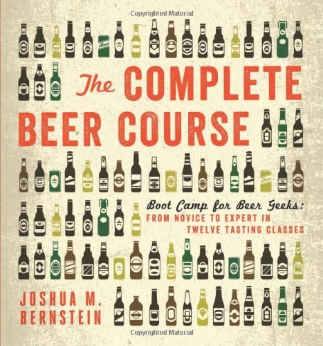 Joshua M. Bernstein The Complete Beer Course Boot Camp For Beer Geeks From Novice To Expert I