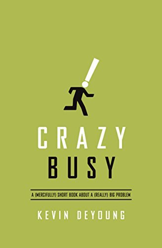 Kevin Deyoung Crazy Busy A (mercifully) Short Book About A (really) Big Pr