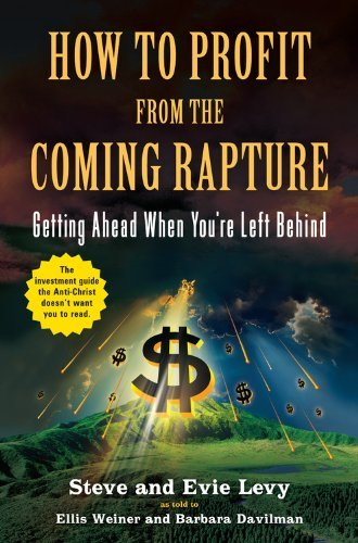 Steve Levy How To Profit From The Coming Rapture Getting Ahead When You're Left Behind