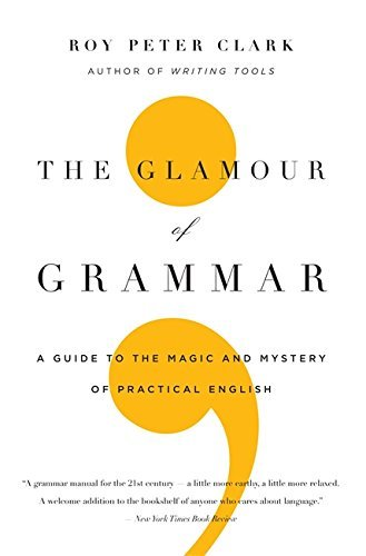 Roy Peter Clark The Glamour Of Grammar A Guide To The Magic And Mystery Of Practical Eng