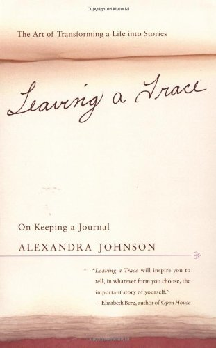 Alexandra Johnson Leaving A Trace On Keeping A Journal; The Art Of Transforming A L