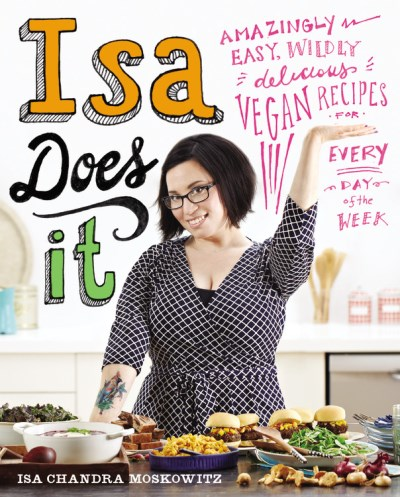 Isa Chandra Moskowitz Isa Does It Amazingly Easy Wildly Delicious Vegan Recipes Fo