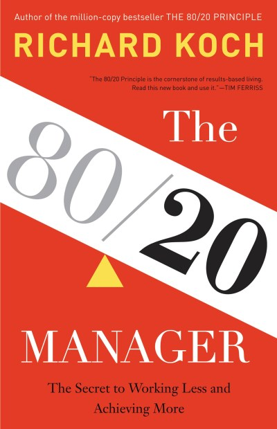 Richard Koch The 80 20 Manager The Secret To Working Less And Achieving More