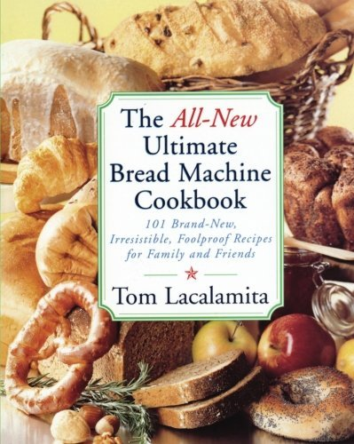 Tom Lacalamita The All New Ultimate Bread Machine Cookbook 101 Brand New Irrestible Foolproof Recipes For F