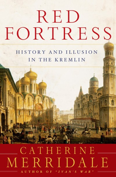 Catherine Merridale Red Fortress History And Illusion In The Kremlin