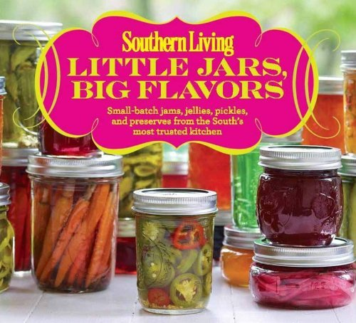 Editors Of Southern Living Magazine Little Jars Big Flavors Small Batch Jams Jellies Pickles And Preserves