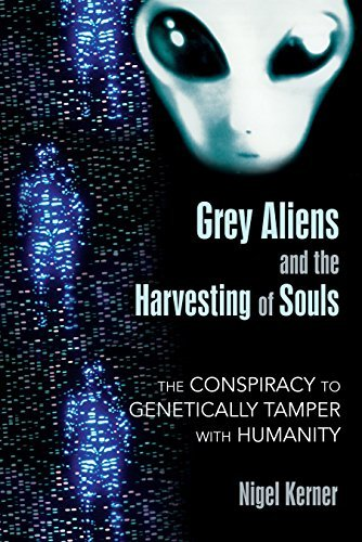 Nigel Kerner Grey Aliens And The Harvesting Of Souls The Conspiracy To Genetically Tamper With Humanit