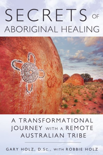 Gary Holz Secrets Of Aboriginal Healing A Physicist's Journey With A Remote Australian Tr