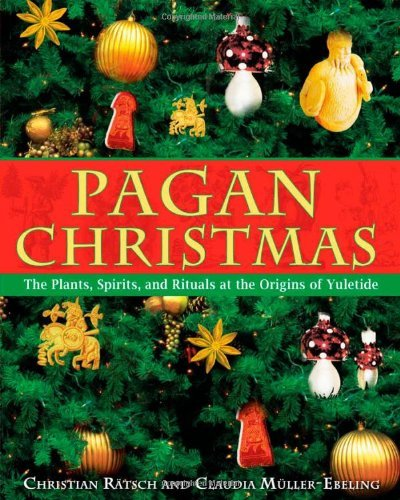 Christian Ratsch Pagan Christmas The Plants Spirits And Rituals At The Origins O