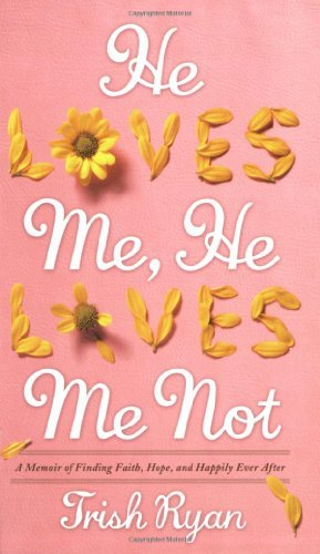 Trish Ryan He Loves Me He Loves Me Not A Memoir Of Finding Faith Hope And Happily Ever