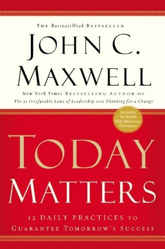 John C. Maxwell Today Matters 12 Daily Practices To Guarantee Tomorrow's Succes