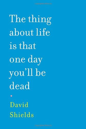 David Shields Thing About Life Is That One Day You'll Be Dea The