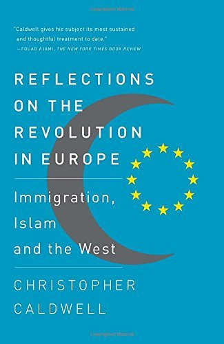 Christopher Caldwell Reflections On The Revolution In Europe Immigration Islam And The West