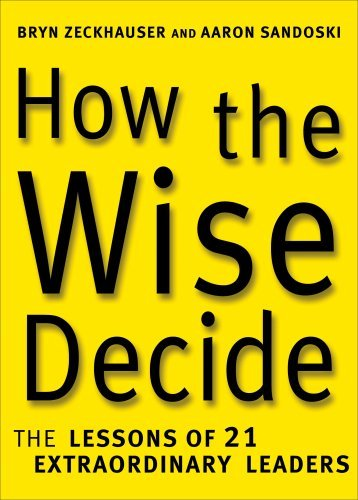 Bryn Zeckhauser & Aaron Sandoski How The Wise Decide The Lessons Of 21 Extraordinary Leaders