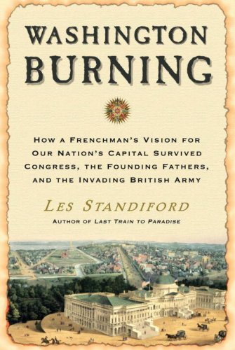 Les Standiford Washington Burning How A Frenchman's Vision For Our Nation's Capital Survived Congress The Founding Fathers & The Invading British Army