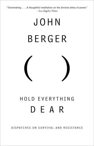 John Berger Hold Everything Dear Dispatches On Survival And Resistance