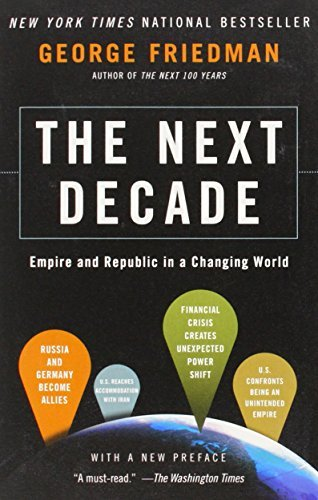 George Friedman The Next Decade Empire And Republic In A Changing World