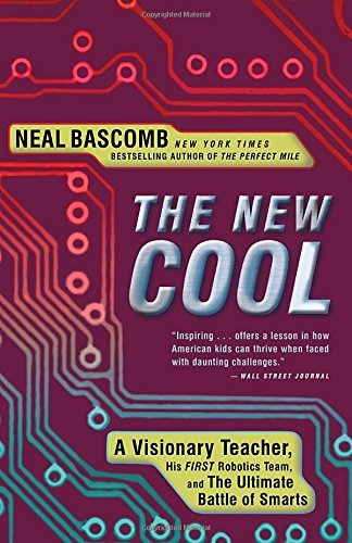 Neal Bascomb The New Cool A Visionary Teacher His First Robotics Team And