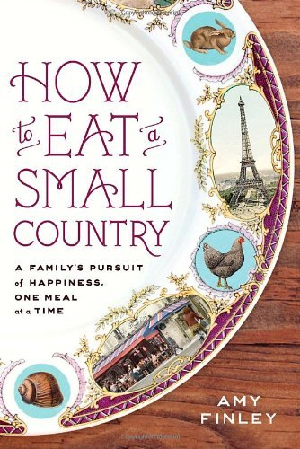 Amy Finley How To Eat A Small Country A Family's Pursuit Of Happiness One Meal At A Ti
