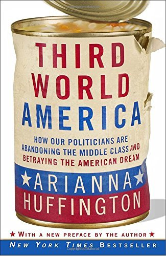 Arianna Huffington Third World America How Our Politicians Are Abandoning The Middle Cla