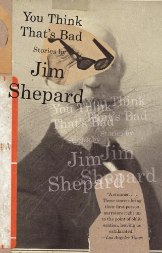 Jim Shepard You Think That's Bad