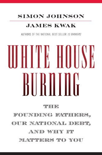 Simon Johnson White House Burning The Founding Fathers Our National Debt And Why