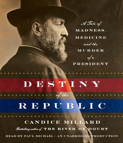 Candice Millard Destiny Of The Republic A Tale Of Madness Medicine And The Murder Of A P