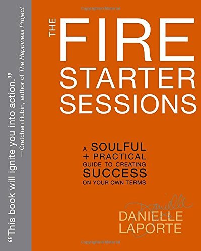 Danielle Laporte The Fire Starter Sessions A Soulful + Practical Guide To Creating Success O