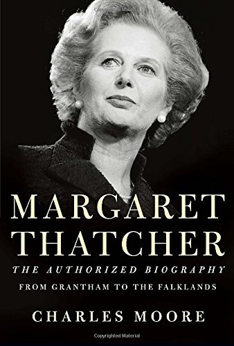 Charles Moore Margaret Thatcher The Authorized Biography From Grantham To The Fa