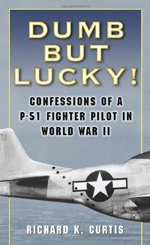 Richard Curtis Dumb But Lucky! Confessions Of A P 51 Fighter Pilot In World War