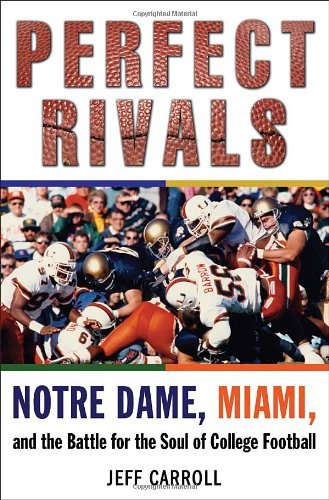 Jeff Carroll Perfect Rivals Perfect Rivals Notre Dame Miami And The Battle For The Soul Of