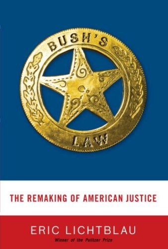 Eric Lichtblau Bush's Law The Remaking Of American Justice
