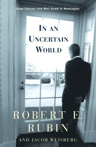 Robert E. Rubin In An Uncertain World Tough Choices From Wall Street To Washington