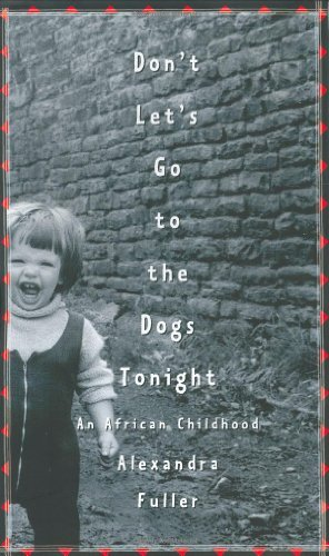 Alexandra Fuller Don't Let's Go To The Dogs Tonight An African Chi